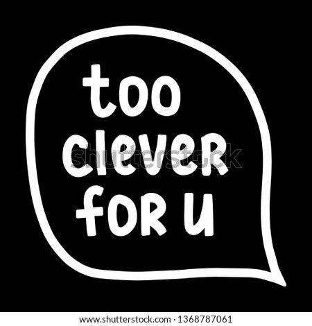 Too clever for you hand drawn letterin in speech bubble illustration minimalism on black font