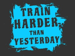 Train Harder than Yesterday. Motivation Quote Poster with Grunge effect and cool colours for Fitness Gym.