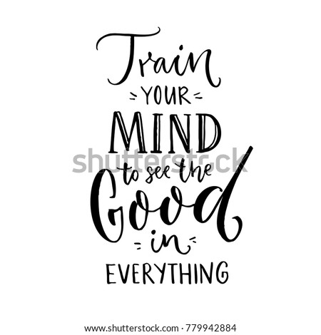 Train your mind to see the good in everything. Inspirational quote about positive thinking. Black lettering on white background