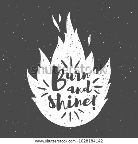 Vector fire silhouette with motivation quote. Burn and shine lettering. Optimistic, inspirational, creative, encouraging illustration. Flame, bonfire shape background. Specks, spray grunge texture.