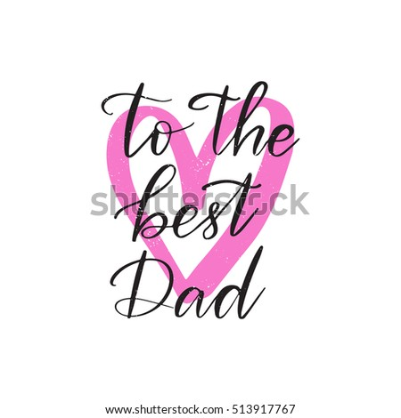 Vector hand drawn motivational and inspirational quote - To the best dad. Father's day calligraphic poster isolated on white background with pink heart