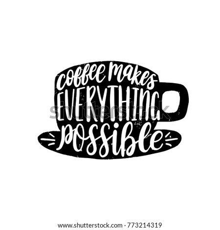 Vector handwritten phrase of Coffee Makes Everything Possible. Coffee quote typography in cup shape. Calligraphy or lettering illustration for restaurant poster, cafe label etc.