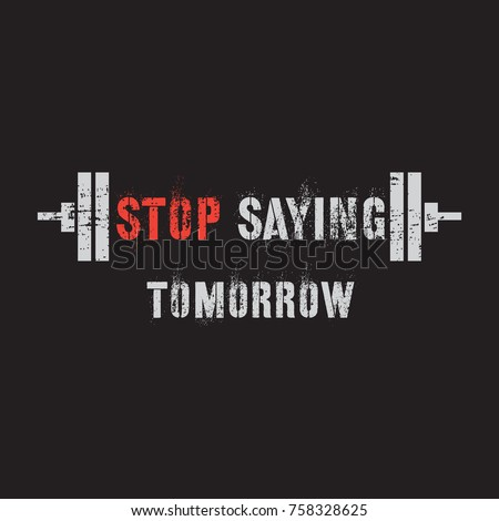 Vector illustration in the form of the message: stop saying tomorrow. The Inspirational Fitness Quotes. Typography, t-shirt graphics, print, poster, banner, slogan, flyer, postcard