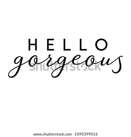 Vector illustration of an isolated quote - Hello Gorgeous. Great for wall art, notebook covers and bedroom decor.