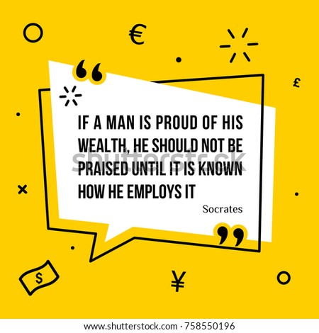 Vector illustration of inspirational and motivational quote. If a man is proud of his wealth, he should not be praised until it is known how he employs it.