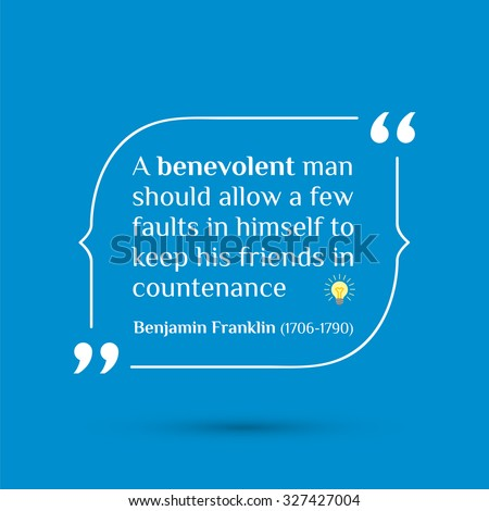 Vector inspirational motivational quote. A benevolent man should allow a few faults in himself to keep his friends in countenance. Benjamin Franklin