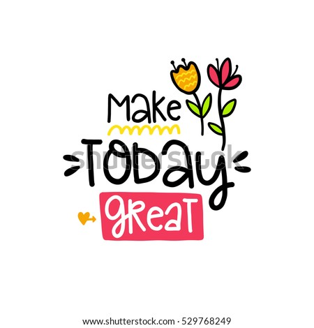 Vector poster with phrase, flowers and decor elements. Typography card, color image. Make today great. Design for t-shirt and prints.