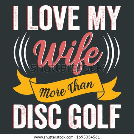 Vector Quote Saying - I Love My Wife More Than Disc Golf - Is A Text and Graphic  Illustration That Can Be Print On Disc Golf Player Or Golf Sport Lover T-Shirt