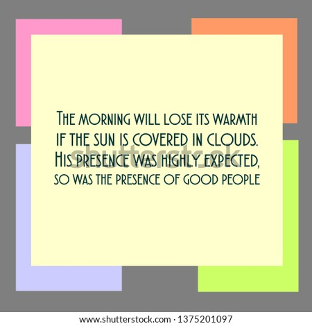 Vector quote. The morning will lose its warmth if the sun is covered in clouds. His presence was highly expected, so was the presence of good people.
