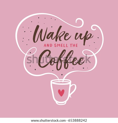 Wake up and smell the coffee typography print. Coffee related poster for home decor or cafe advertising. Hand drawn cup and heart. Hand crafted lettering quote. Vector vintage illustration.