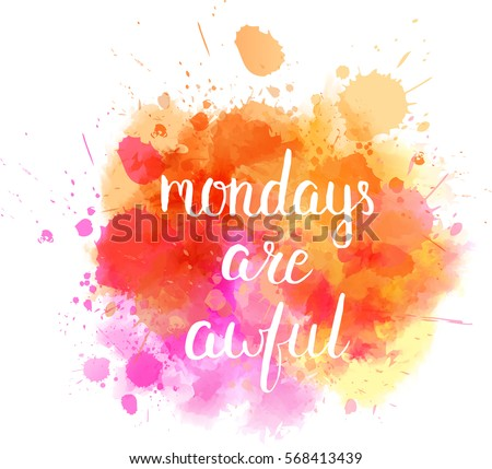 Watercolor imitation splash background with Mondays are awful message. Hand drawn text