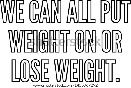 We can all put weight on or lose weight