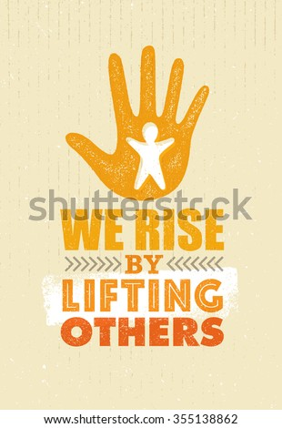 we rise by lifting others....