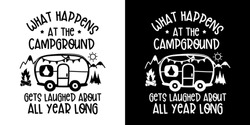 What Happens At The Campground Gets Laughed About All Year Long  isolated on white and Black background.Camper and Traveling Concept Design.