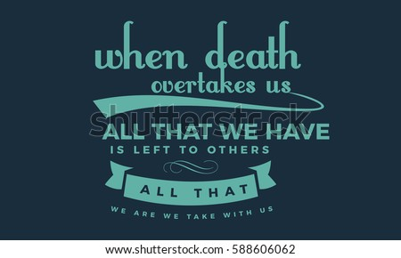 when death overtakes us  all