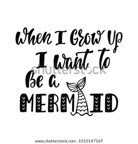 Stock Photo When I grow up I want to be a mermaid. Handwritten inspirational quote about summer. Typography lettering design with hand drawn mermaid's tail. Black and white vector illustration EPS 10.