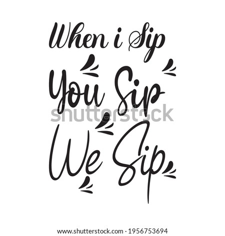 when i sip you sip we sip the quote letter Stock photo ©
