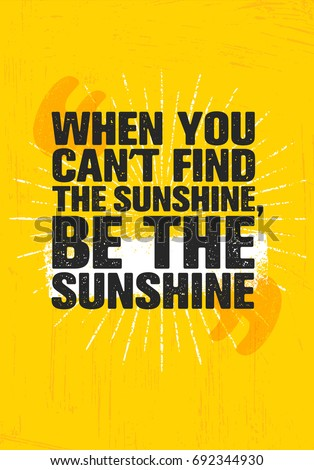 When You Can't Find Sunshine, Be The Sunshine. Inspiring Creative Motivation Quote Poster Template. Vector Typography Banner Design Concept On Grunge Texture Rough Background