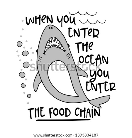 when you enter the ocean you enter the food chain - funny vector text quotes and shark drawing. Lettering poster or t-shirt textile graphic design. / Cute shark character illustration.