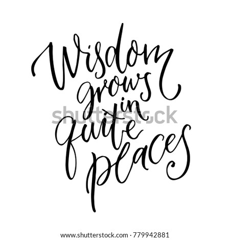 wisdom grows in quite places