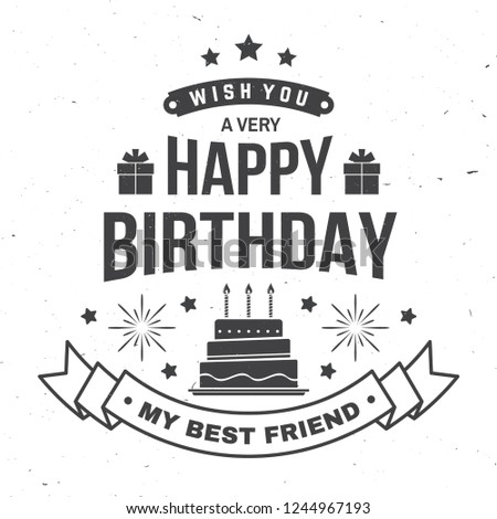 Wish you a very happy Birthday my best friend. Badge, sticker, card, with gifts and birthday cake with candles. Vector. Vintage typographic design for birthday celebration emblem in retro style