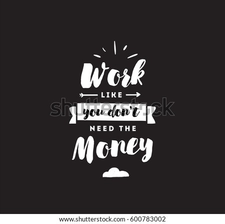 Work like you don't need the money. Inspirational quote, motivation. Typography for poster, invitation, greeting card or t-shirt. Vector lettering, inscription, calligraphy design. Text background #600783002