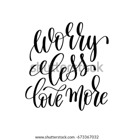 worry less love more black and white ink lettering positive quote, motivational and inspirational phrase, calligraphy vector illustration