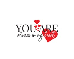 You are always in my heart, vector. Wording design isolated on white background, lettering. Wall decals, wall art, artwork home art decoration. Romantic love quote. Poster design