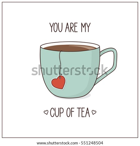 you are my cup of tea love