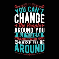 you can't change the people around you but you can change who you choose to be around, funny people ideas, people around the world quotes design, vector illustration