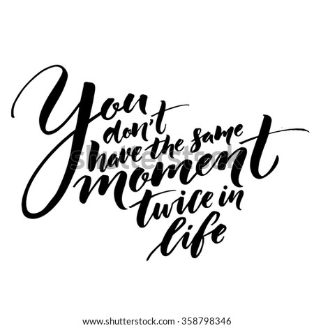 You don't have the same moment twice in life. Inspirational quote about life. Vector lettering, black phrase isolated on white background. Typography for posters, t-shirt, cards