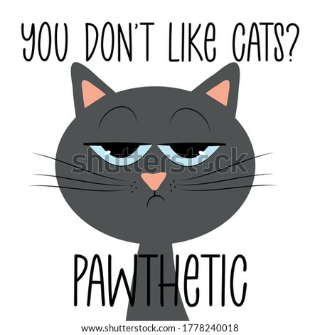 you don't like cats  pawthetic