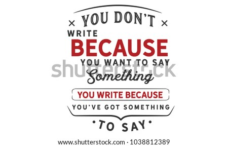you don't write because you