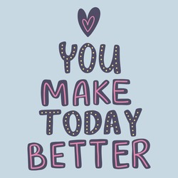 You make today better quote lettering