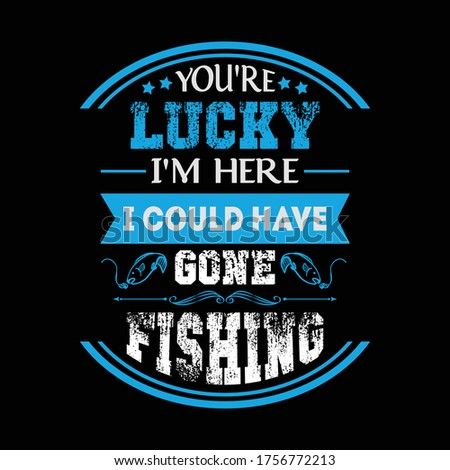 You're lucky i'm here i could have gone fishing - Fishing t shirts design,Vector graphic, typographic poster or t-shirt. Photo stock ©