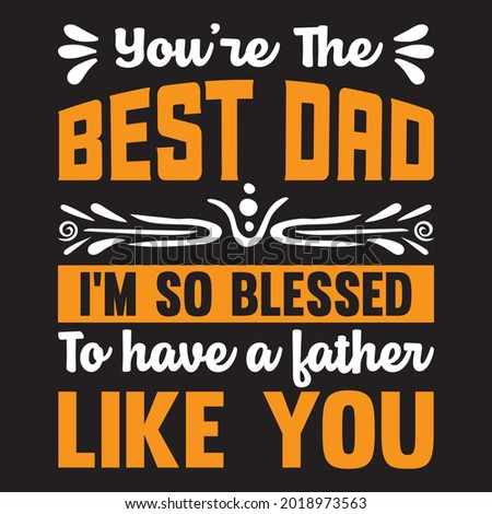 you're the best dad I'm so blessed to have a father like you t shirt design, vector file. Photo stock ©