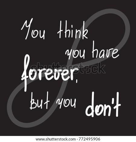 you think you have forever  but