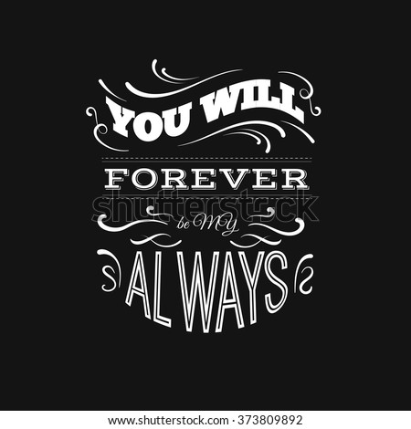 You will forever be my always.  Quote typographical background with unique hand drawn elements. Vector template for cards posters and banners