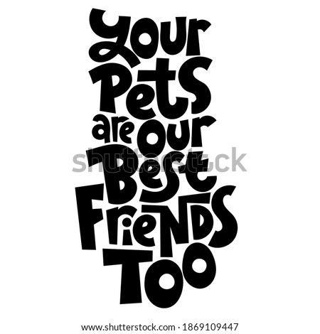 Your pets are your best friends too. Unique hand drawn vector lettering about animal care, for veterinary clinics, pet shelters, grooming service, pet stores. Template for print design, social media, card, banner, textile, gift.