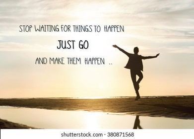 Stop waiting for things to happen, just go and make them happen. Inspirational motivating quote with happy girl silhouette dancing on beach sunset background. Outdoors horizontal image.