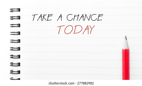 Take a Chance Today Text written on notebook page, red pencil on the right. Motivational Concept image
