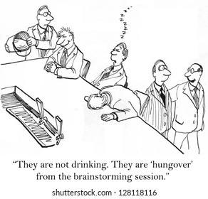 """They are not drinking. They are hungover from the brainstorming session."""
