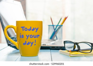 TODAY IS YOUR DAY text on yellow mug with morning tea or coffee at business office background. Motivational concept