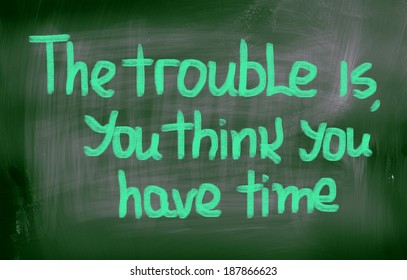 The Trouble Is You Think You Have Time Concept