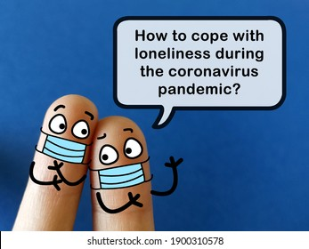 Two fingers are decorated as two person. One of them is asking how to cope with loneliness during coronavirus pandemic. - Shutterstock ID 1900310578