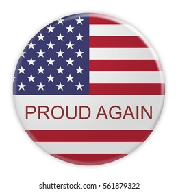 USA Politics Concept Badge: Proud Again Motto Button With US Flag, 3d illustration on white background