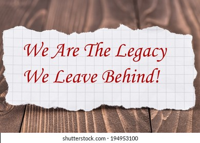 We Are the Legacy We Leave Behind, written on a piece of paper