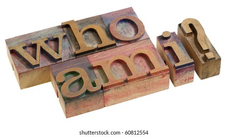Who am I - a philosophical question spelled in vintage wooden letterpress printing blocks, isolated on white