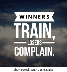Winners Train, Losers Complain.