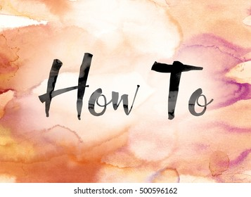 "The word ""How To"" painted in black ink over a colorful watercolor washed background concept and theme."